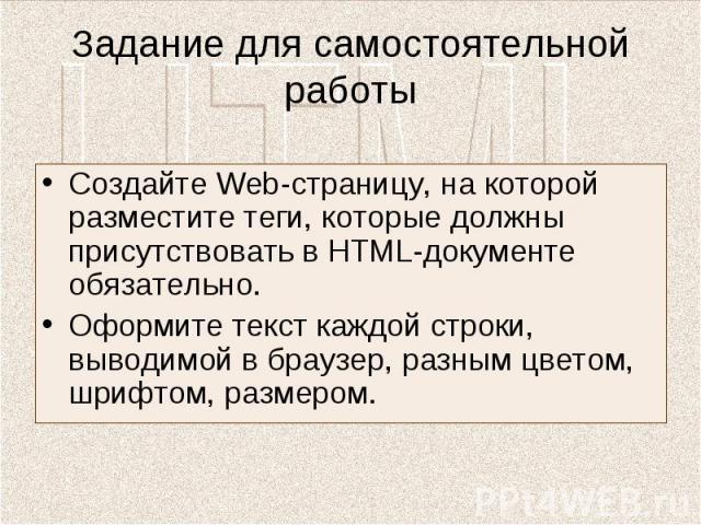 Задание для самостоятельной работы Создайте Web-страницу, на которой разместите теги, которые должны присутствовать в HTML-документе обязательно.Оформите текст каждой строки, выводимой в браузер, разным цветом, шрифтом, размером.