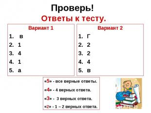 Проверь! Ответы к тесту.Вариант 1 в141аВариант 2Г224в«5» - все верные ответы.«4»
