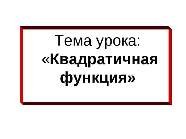 Тема урока: «Квадратичная функция»
