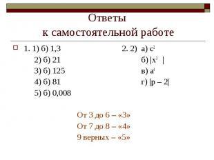 Ответы к самостоятельной работе 1. 1) б) 1,3 2. 2) а) с22) б) 21б)  х3 3) б) 125