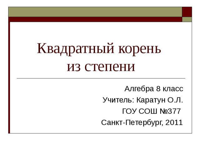 Квадратный корень из степени Алгебра 8 класс Учитель: Каратун О.Л. ГОУ СОШ №377 Санкт-Петербург, 2011