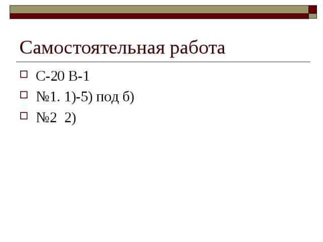 Самостоятельная работа С-20 В-1№1. 1)-5) под б)№2 2)