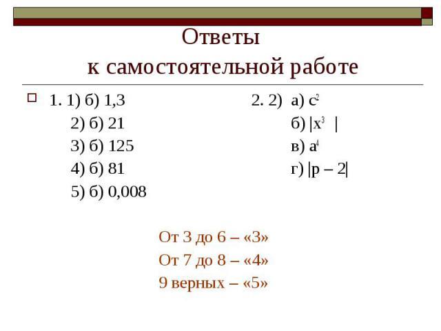 Ответы к самостоятельной работе 1. 1) б) 1,3 2. 2) а) с22) б) 21б)  х3 3) б) 125в) а44) б) 81г)  p – 2  5) б) 0,008От 3 до 6 – «3»От 7 до 8 – «4»9 верных – «5»