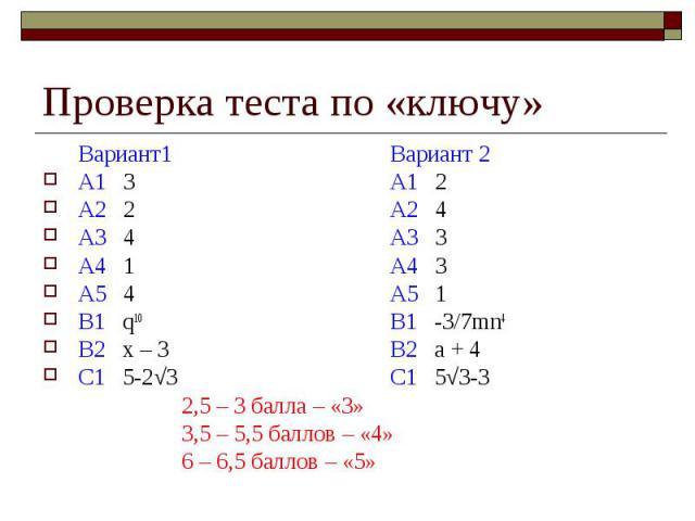 Проверка теста по «ключу»Вариант1Вариант 2А1 3А1 2А2 2А2 4А3 4А3 3А4 1А4 3А5 4А5 1В1 q10В1 -3/7mn4В2 х – 3 В2 а + 4С1 5-2√3С1 5√3-32,5 – 3 балла – «3»3,5 – 5,5 баллов – «4»6 – 6,5 баллов – «5»