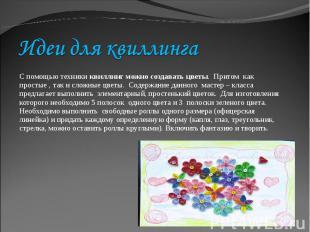 Идеи для квиллингаС помощью техники квиллинг можно создавать цветы. Притом как п