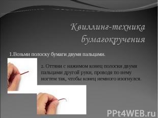 Квиллинг-техника бумагокручения1.Возьми полоску бумаги двумя пальцами. 2. Оттяни