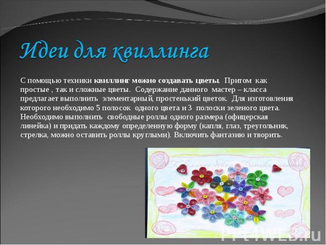 Идеи для квиллингаС помощью техники квиллинг можно создавать цветы. Притом как простые , так и сложные цветы. Содержание данного мастер – класса предлагает выполнить элементарный, простенький цветок. Для изготовления которого необходимо 5 полосок од…