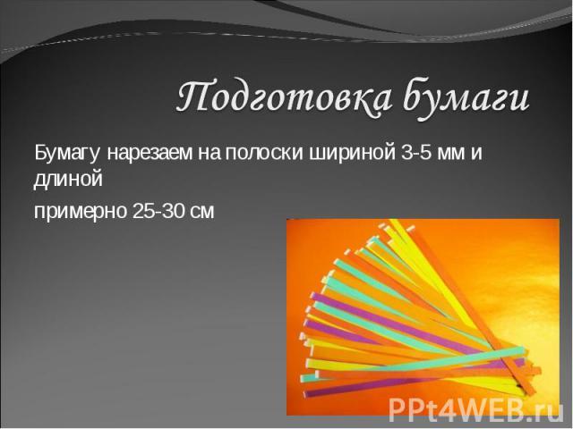 Подготовка бумаги Бумагу нарезаем на полоски шириной 3-5 мм и длинойпримерно 25-30 см