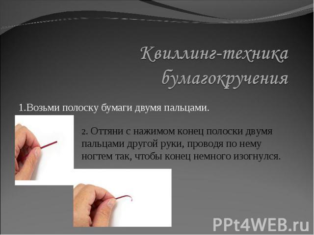 Квиллинг-техника бумагокручения1.Возьми полоску бумаги двумя пальцами. 2. Оттяни с нажимом конец полоски двумя пальцами другой руки, проводя по нему ногтем так, чтобы конец немного изогнулся.