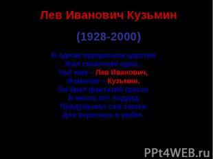 Лев Иванович Кузьмин (1928-2000) В одном прекрасном царствеЖил сказочник один, Ч