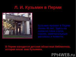 Л. И. Кузьмин в ПермиКузьмин прожил в Перми более 40 лет. Здесь он написал свои