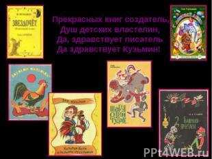 Прекрасных книг создатель,Душ детских властелин,Да, здравствует писательДа здрав