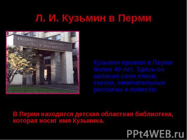 Л. И. Кузьмин в ПермиКузьмин прожил в Перми более 40 лет. Здесь он написал свои стихи, сказки, замечательные рассказы и повести. В Перми находится детская областная библиотека, которая носит имя Кузьмина.
