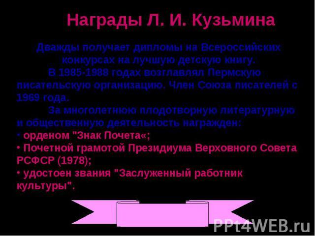 Награды Л. И. КузьминаДважды получает дипломы на Всероссийских конкурсах на лучшую детскую книгу. В 1985-1988 годах возглавлял Пермскую писательскую организацию. Член Союза писателей с 1969 года. За многолетнюю плодотворную литературную и общественн…