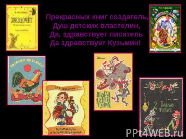 Прекрасных книг создатель,Душ детских властелин,Да, здравствует писательДа здравствует Кузьмин!
