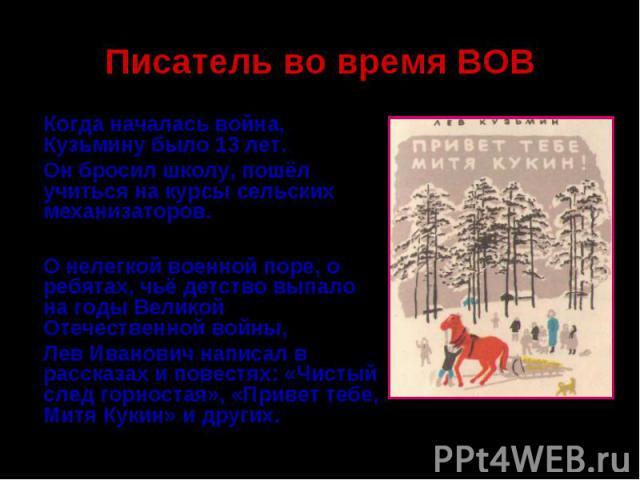 Писатель во время ВОВКогда началась война, Кузьмину было 13 лет. Он бросил школу, пошёл учиться на курсы сельских механизаторов.О нелегкой военной поре, о ребятах, чьё детство выпало на годы Великой Отечественной войны, Лев Иванович написал в расска…