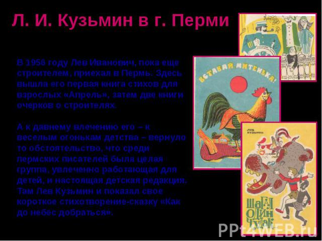 Л. И. Кузьмин в г. ПермиВ 1956 году Лев Иванович, пока еще строителем, приехал в Пермь. Здесь вышла его первая книга стихов для взрослых «Апрель», затем две книги очерков о строителях.А к давнему влечению его – к веселым огонькам детства – вернуло т…