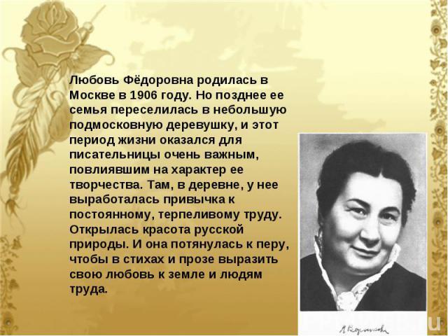 Любовь Фёдоровна родилась в Москве в 1906 году. Но позднее ее семья переселилась в небольшую подмосковную деревушку, и этот период жизни оказался для писательницы очень важным, повлиявшим на характер ее творчества. Там, в деревне, у нее выработалась…