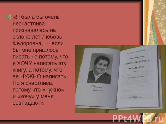 «Я была бы очень несчастлива, — признавалась на склоне лет Любовь Фёдоровна, — если бы мне пришлось писать не потому, что я ХОЧУ написать эту книгу, а потому, что её НУЖНО написать. Но я счастлива, потому что «нужно» и «хочу» у меня совпадают».