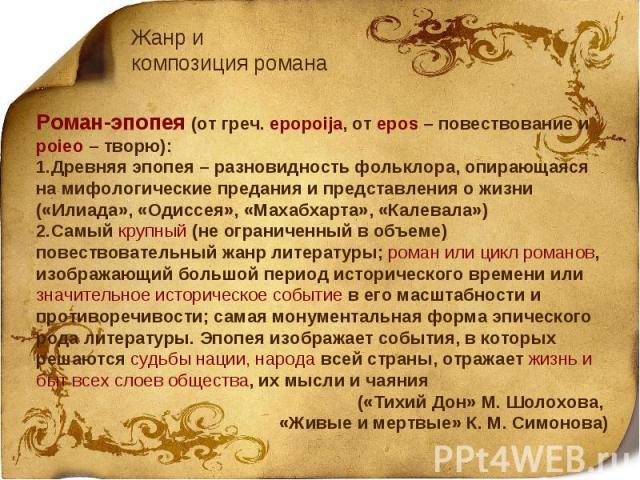 Жанр и композиция романаРоман-эпопея (от греч. epopoija, от epos – повествование и poieo – творю):Древняя эпопея – разновидность фольклора, опирающаяся на мифологические предания и представления о жизни («Илиада», «Одиссея», «Махабхарта», «Калевала»…