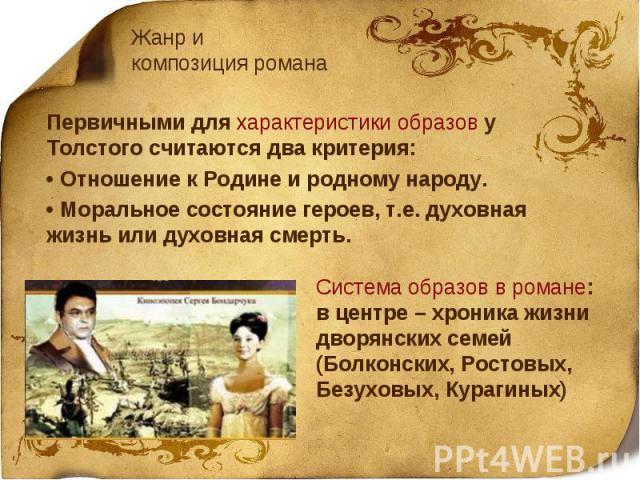 Жанр и композиция романаПервичными для характеристики образов у Толстого считаются два критерия:• Отношение к Родине и родному народу.• Моральное состояние героев, т.е. духовная жизнь или духовная смерть.Система образов в романе: в центре – хроника …