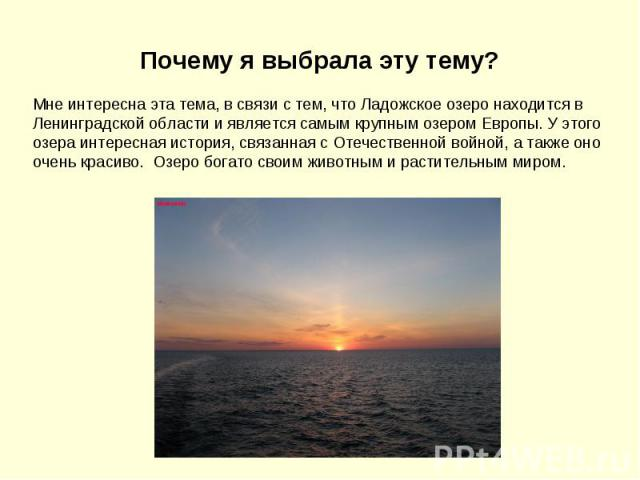 Почему я выбрала эту тему? Мне интересна эта тема, в связи с тем, что Ладожское озеро находится в Ленинградской области и является самым крупным озером Европы. У этого озера интересная история, связанная с Отечественной войной, а также оно очень кра…