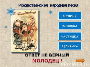 Рождественская народная песняОТВЕТ НЕ ВЕРНЫЙМОЛОДЕЦ !