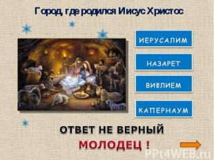 Город, где родился Иисус ХристосОТВЕТ НЕ ВЕРНЫЙМОЛОДЕЦ !