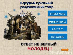Народный кукольный рождественский театрОТВЕТ НЕ ВЕРНЫЙМОЛОДЕЦ !