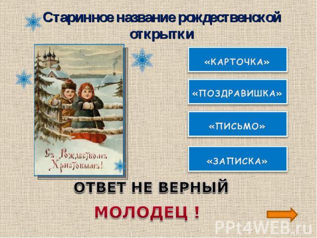 Старинное название рождественской открыткиОТВЕТ НЕ ВЕРНЫЙМОЛОДЕЦ !