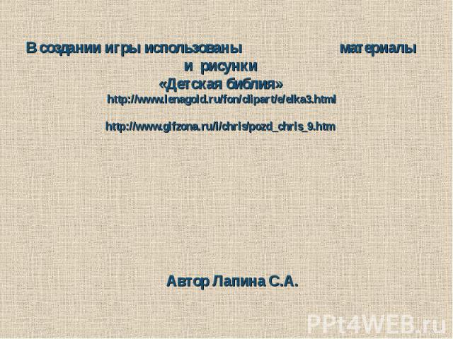 В создании игры использованы материалы и рисунки«Детская библия» http://www.lenagold.ru/fon/clipart/e/elka3.htmlhttp://www.gifzona.ru/i/chris/pozd_chris_9.htm Автор Лапина С.А.