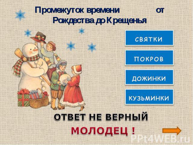 Промежуток времени от Рождества до КрещеньяОТВЕТ НЕ ВЕРНЫЙМОЛОДЕЦ !