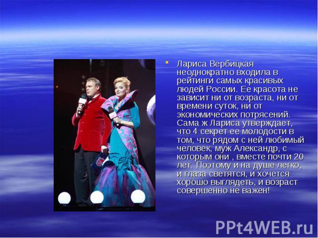 Лариса Вербицкая неоднократно входила в рейтинги самых красивых людей России. Ее красота не зависит ни от возраста, ни от времени суток, ни от экономических потрясений. Сама ж Лариса утверждает, что 4 секрет ее молодости в том, что рядом с ней любим…