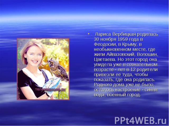 Лариса Вербицкая родилась 30 ноября 1959 года в Феодосии, в Крыму, в необыкновенном месте, где жили Айвазовский, Волошин, Цветаева. Но этот город она увидела уже в сознательном возрасте - лет в 12 родители привезли ее туда, чтобы показать, где она р…