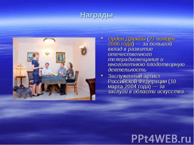 НаградыОрден Дружбы (27 ноября 2006 года)— за большой вклад в развитие отечественного телерадиовещания и многолетнюю плодотворную деятельностьЗаслуженный артист Российской Федерации (10 марта 2004 года)— за заслуги в области искусства.