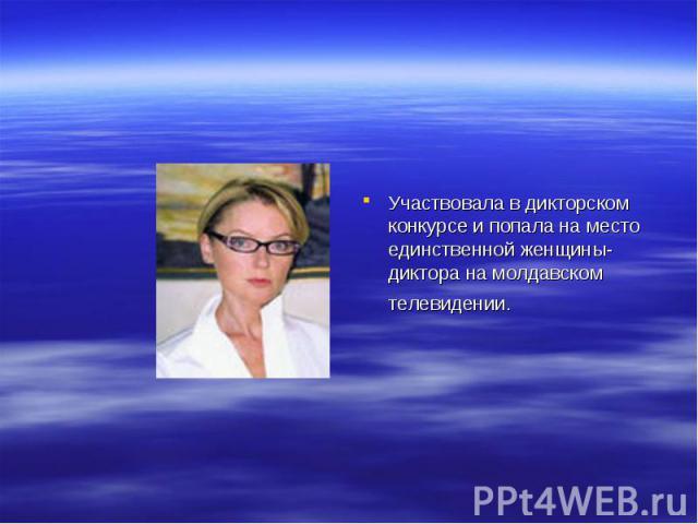 Участвовала в дикторском конкурсе и попала на место единственной женщины-диктора на молдавском телевидении.