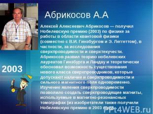 Абрикосов А.ААлексей Алексеевич Абрикосов — получил Нобелевскую премию (2003) по