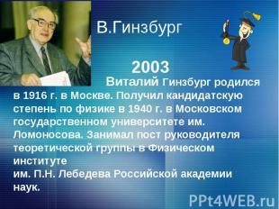 В.Гинзбург Виталий Гинзбург родился в 1916 г. в Москве. Получил кандидатскую сте