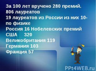 За 100 лет вручено 280 премий.806 лауреатов19 лауреатов из России из них 10- по