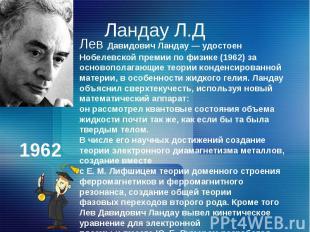 Ландау Л.ДЛев Давидович Ландау — удостоен Нобелевской премии по физике (1962) за