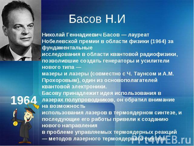 Басов Н.ИНиколай Геннадиевич Басов — лауреат Нобелевской премии в области физики (1964) зa фундаментальные исследования в области квантовой радиофизики, позволившие создать генераторы и усилители нового типа — мазеры и лазеры (совместно с Ч. Таунсом…