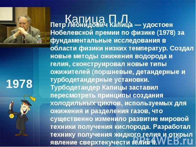 Капица П.Л.Петр Леонидович Капица — удостоен Нобелевской премии по физике (1978) за фундаментальные исследования в области физики низких температур. Создал новые методы ожижения водорода и гелия, сконструировал новые типы ожижителей (поршневые, дета…