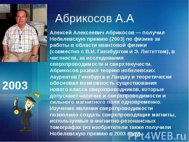 Абрикосов А.ААлексей Алексеевич Абрикосов — получил Нобелевскую премию (2003) по физике за работы в области квантовой физики (совместно с В.И. Гинзбургом и Э. Леггеттом), в частности, за исследования сверхпроводимости и сверхтекучести. Абрикосов раз…
