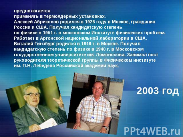 предполагается применять в термоядерных установках. Алексей Абрикосов родился в 1928 году в Москве, гражданин России и США. Получил кандидатскую степень по физике в 1951 г. в московском Институте физических проблем. Работает в Аргонской национальной…