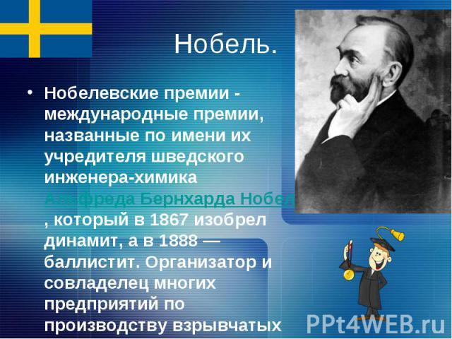 Нобель.Нобелевские премии - международные премии, названные по имени их учредителя шведского инженера-химика Альфреда Бернхарда Нобеля, который в 1867 изобрел динамит, а в 1888 — баллистит. Организатор и совладелец многих предприятий по производству…
