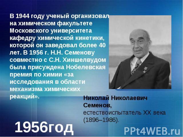 В 1944 году ученый организовал на химическом факультете Московского университета кафедру химической кинетики, которой он заведовал более 40 лет. В 1956 г. Н.Н. Семенову совместно с С.Н. Хиншелвудом была присуждена Нобелевская премия по химии «за исс…