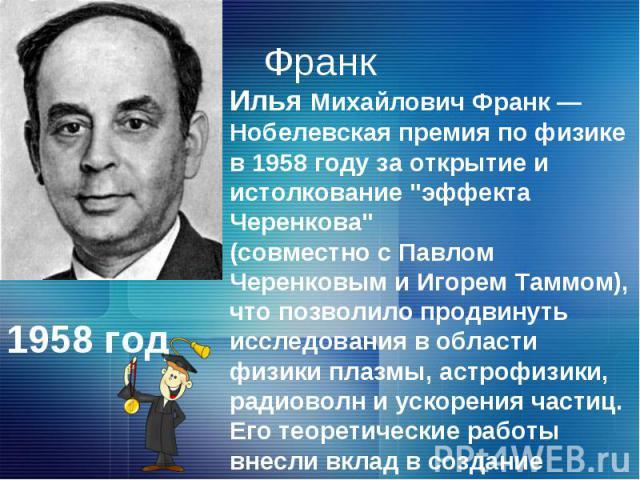 ФранкИлья Михайлович Франк — Нобелевская премия по физике в 1958 году за открытие и истолкование