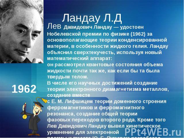 Ландау Л.ДЛев Давидович Ландау — удостоен Нобелевской премии по физике (1962) за основополагающие теории конденсированной материи, в особенности жидкого гелия. Ландау объяснил сверхтекучесть, используя новый математический аппарат: он рассмотрел ква…