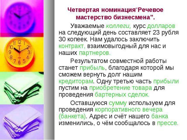 """Четвертая номинация""""Речевое мастерство бизнесмена"""".Уважаемые коллеги, курс долларов на следующий день составляет 23 рубля 30 копеек. Нам удалось заключить контракт, взаимовыгодный для нас и наших партнеров. Результатом совместной работы станет прибы…"""