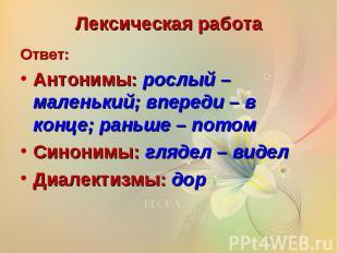 Лексическая работаОтвет:Антонимы: рослый – маленький; впереди – в конце; раньше